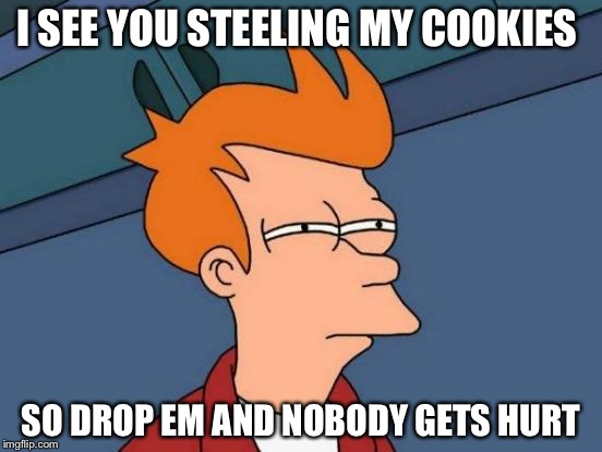 Futurama Fry Meme | I SEE YOU STEELING MY COOKIES SO DROP EM AND NOBODY GETS HURT | image tagged in memes,futurama fry | made w/ Imgflip meme maker
