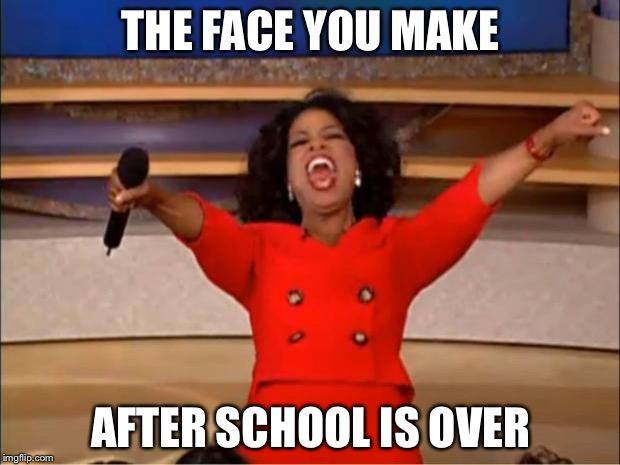 Oprah You Get A Meme | THE FACE YOU MAKE AFTER SCHOOL IS OVER | image tagged in memes,oprah you get a | made w/ Imgflip meme maker