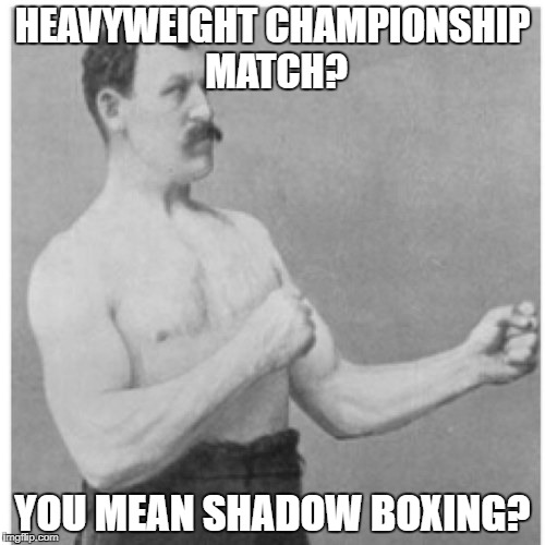 Overly Manly Man Meme | HEAVYWEIGHT CHAMPIONSHIP MATCH? YOU MEAN SHADOW BOXING? | image tagged in memes,overly manly man | made w/ Imgflip meme maker