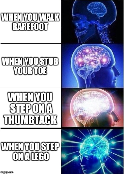 Expanding Brain Meme | WHEN YOU WALK BAREFOOT WHEN YOU STUB YOUR TOE WHEN YOU STEP ON A THUMBTACK WHEN YOU STEP ON A LEGO | image tagged in memes,expanding brain | made w/ Imgflip meme maker