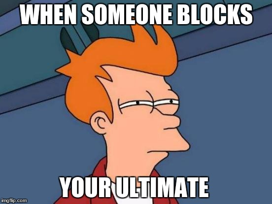 Futurama Fry Meme | WHEN SOMEONE BLOCKS YOUR ULTIMATE | image tagged in memes,futurama fry | made w/ Imgflip meme maker