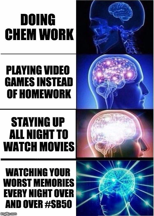 Expanding Brain Meme | DOING CHEM WORK PLAYING VIDEO GAMES INSTEAD OF HOMEWORK STAYING UP ALL NIGHT TO WATCH MOVIES WATCHING YOUR WORST MEMORIES EVERY NIGHT OVER A | image tagged in memes,expanding brain | made w/ Imgflip meme maker