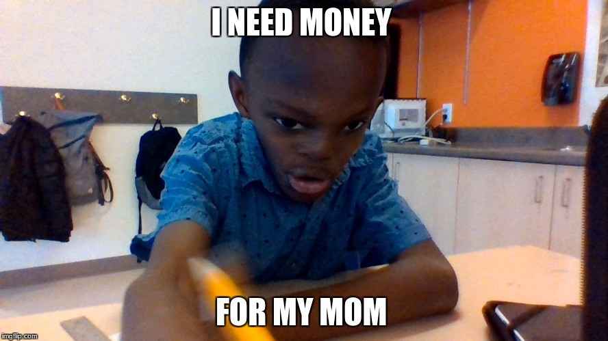 cammron | I NEED MONEY FOR MY MOM | image tagged in cammron | made w/ Imgflip meme maker