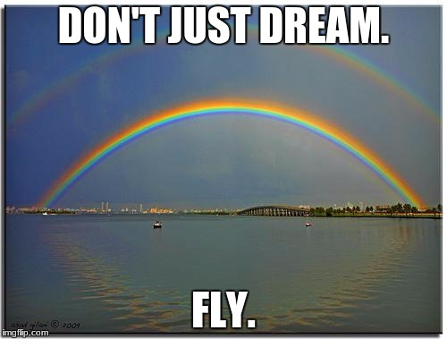 Double Rainbow | DON'T JUST DREAM. FLY. | image tagged in double rainbow | made w/ Imgflip meme maker