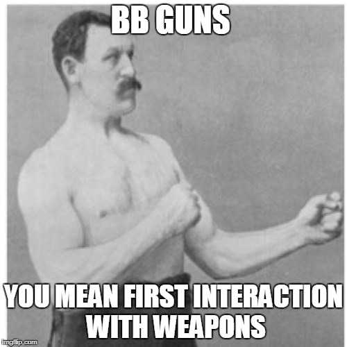 Overly Manly Man Meme | BB GUNS YOU MEAN FIRST INTERACTION WITH WEAPONS | image tagged in memes,overly manly man | made w/ Imgflip meme maker
