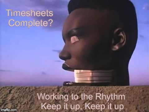 Timesheets Complete? Working to the Rhythm  Keep it up, Keep it up | image tagged in grace jones timesheet reminder | made w/ Imgflip meme maker