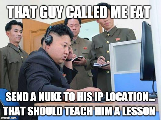 Kim Jong Un gaming troubles | THAT GUY CALLED ME FAT SEND A NUKE TO HIS IP LOCATION... THAT SHOULD TEACH HIM A LESSON | image tagged in kim jong un computer,fat,triggered,ip address,gaming | made w/ Imgflip meme maker