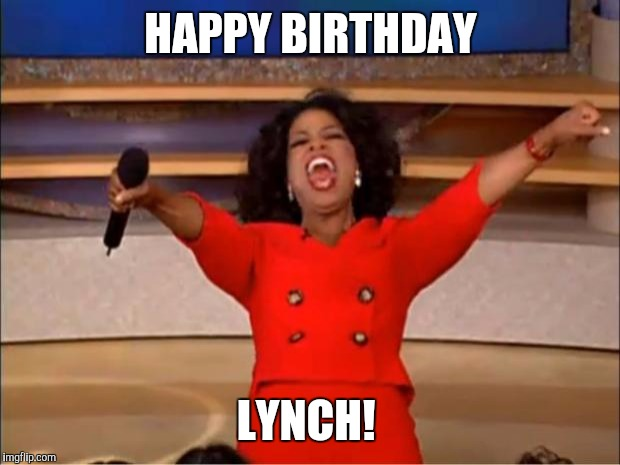 Oprah You Get A Meme | HAPPY BIRTHDAY LYNCH! | image tagged in memes,oprah you get a | made w/ Imgflip meme maker