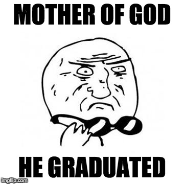Mother Of God (caption free) | MOTHER OF GOD HE GRADUATED | image tagged in mother of god caption free | made w/ Imgflip meme maker