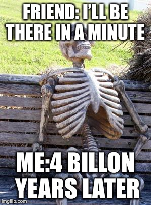 Waiting Skeleton Meme | FRIEND: I'LL BE THERE IN A MINUTE ME:4 BILLON YEARS LATER | image tagged in memes,waiting skeleton | made w/ Imgflip meme maker