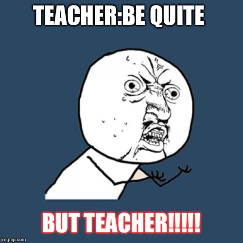 Y U No Meme | TEACHER:BE QUITE BUT TEACHER!!!!! | image tagged in memes,y u no | made w/ Imgflip meme maker