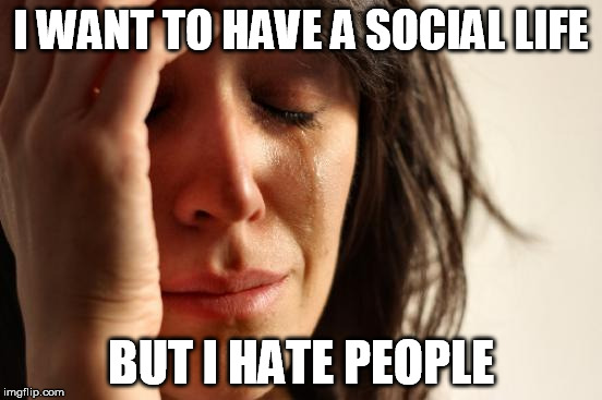 First World Problems Meme | I WANT TO HAVE A SOCIAL LIFE BUT I HATE PEOPLE | image tagged in memes,first world problems | made w/ Imgflip meme maker