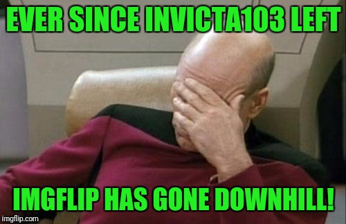 Captain Picard Facepalm Meme | EVER SINCE INVICTA103 LEFT IMGFLIP HAS GONE DOWNHILL! | image tagged in memes,captain picard facepalm | made w/ Imgflip meme maker