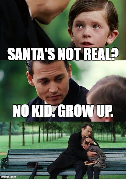 Just a little something to get you into christmas spirit.  | SANTA'S NOT REAL? NO KID. GROW UP. | image tagged in memes,finding neverland,santa,santa claus,christmas | made w/ Imgflip meme maker