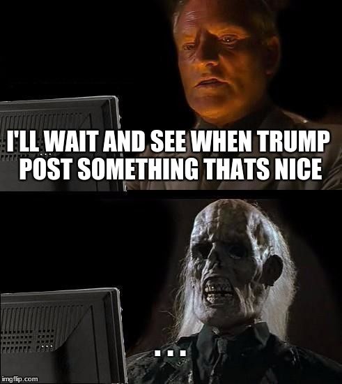 Ill Just Wait Here Meme | I'LL WAIT AND SEE WHEN TRUMP POST SOMETHING THATS NICE . . . | image tagged in memes,ill just wait here | made w/ Imgflip meme maker