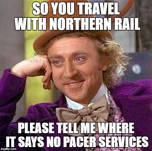 Creepy Condescending Wonka Meme | SO YOU TRAVEL WITH NORTHERN RAIL PLEASE TELL ME WHERE IT SAYS NO PACER SERVICES | image tagged in memes,creepy condescending wonka | made w/ Imgflip meme maker
