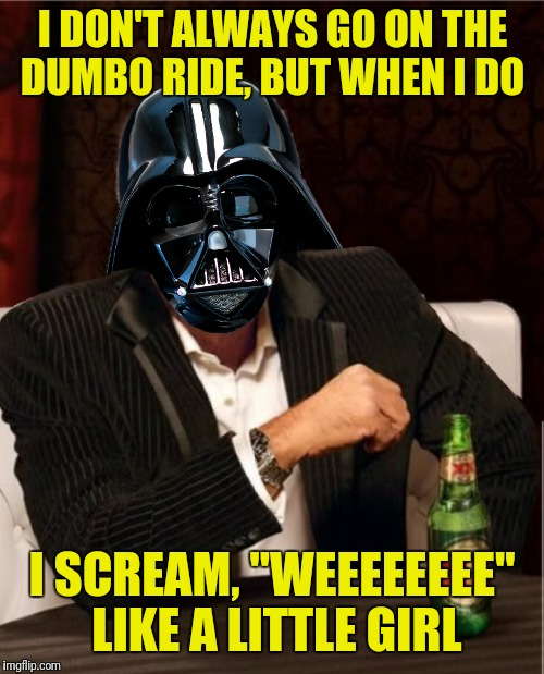 "I DON'T ALWAYS GO ON THE DUMBO RIDE, BUT WHEN I DO I SCREAM, ""WEEEEEEEE"" LIKE A LITTLE GIRL 