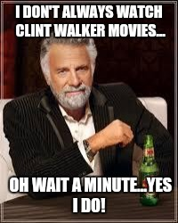 The Most Interesting Man In The World Meme | I DON'T ALWAYS WATCH CLINT WALKER MOVIES... OH WAIT A MINUTE...YES I DO! | image tagged in i don't always | made w/ Imgflip meme maker