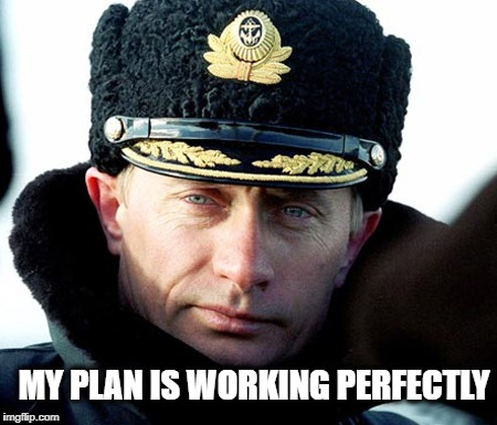KGB Putin | MY PLAN IS WORKING PERFECTLY | image tagged in kgb putin | made w/ Imgflip meme maker