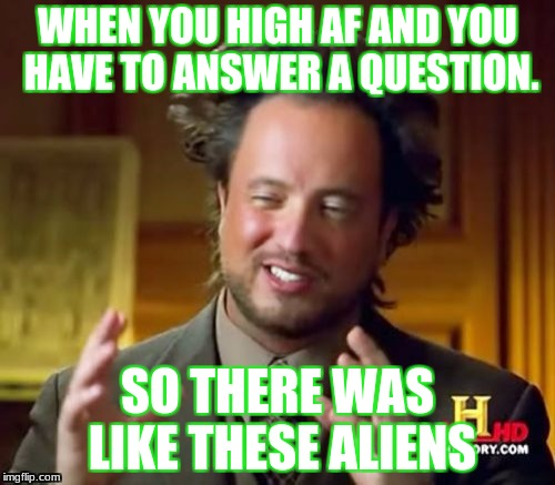 Ancient Aliens Meme | WHEN YOU HIGH AF AND YOU HAVE TO ANSWER A QUESTION. SO THERE WAS LIKE THESE ALIENS | image tagged in memes,ancient aliens | made w/ Imgflip meme maker
