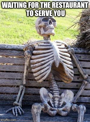 Waiting Skeleton Meme | WAITING FOR THE RESTAURANT TO SERVE YOU | image tagged in memes,waiting skeleton | made w/ Imgflip meme maker