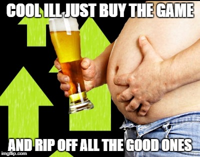 beer belly up vote | COOL ILL JUST BUY THE GAME AND RIP OFF ALL THE GOOD ONES | image tagged in beer belly up vote | made w/ Imgflip meme maker