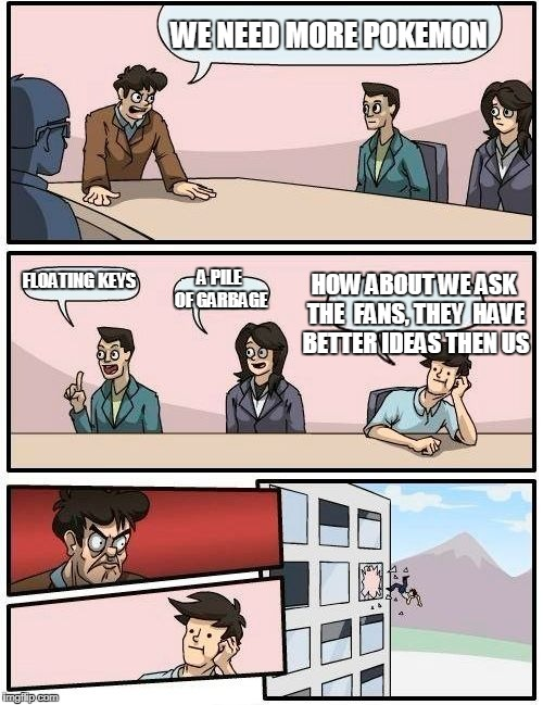 Boardroom Meeting Suggestion Meme | WE NEED MORE POKEMON FLOATING KEYS A PILE OF GARBAGE HOW ABOUT WE ASK THE  FANS, THEY  HAVE BETTER IDEAS THEN US | image tagged in memes,boardroom meeting suggestion | made w/ Imgflip meme maker