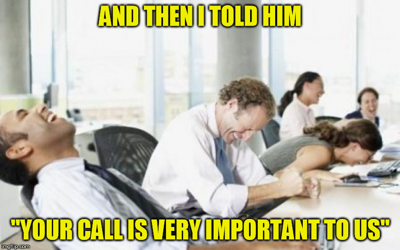 AND THEN I TOLD HIM ''YOUR CALL IS VERY IMPORTANT TO US'' | made w/ Imgflip meme maker