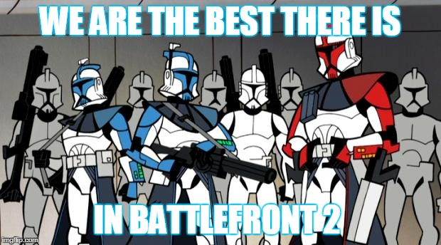 WE ARE THE BEST THERE IS IN BATTLEFRONT 2 | image tagged in star wars arc troopers | made w/ Imgflip meme maker