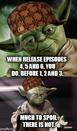 WHEN RELEASE EPISODES 4, 5 AND 6, YOU DO. BEFORE 1, 2 AND 3. MUCH TO SPOIL THERE IS NOT. | made w/ Imgflip meme maker