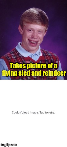 Bad Luck Brian | Takes picture of a flying sled and reindeer | image tagged in memes,bad luck brian | made w/ Imgflip meme maker
