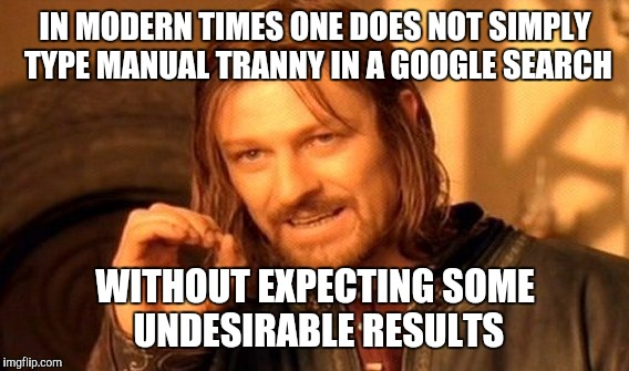 One Does Not Simply Meme | IN MODERN TIMES ONE DOES NOT SIMPLY TYPE MANUAL TRANNY IN A GOOGLE SEARCH WITHOUT EXPECTING SOME UNDESIRABLE RESULTS | image tagged in memes,one does not simply | made w/ Imgflip meme maker