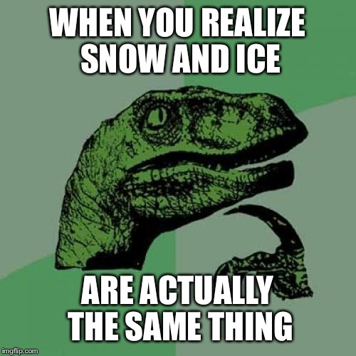 Philosoraptor Meme | WHEN YOU REALIZE SNOW AND ICE ARE ACTUALLY THE SAME THING | image tagged in memes,philosoraptor | made w/ Imgflip meme maker