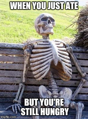 Me right now | WHEN YOU JUST ATE BUT YOU'RE STILL HUNGRY | image tagged in memes,waiting skeleton | made w/ Imgflip meme maker