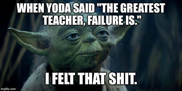 "WHEN YODA SAID ""THE GREATEST TEACHER, FAILURE IS."" I FELT THAT SHIT. 