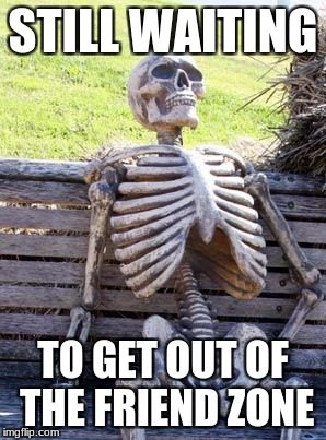 Waiting Skeleton Meme | STILL WAITING TO GET OUT OF THE FRIEND ZONE | image tagged in memes,waiting skeleton | made w/ Imgflip meme maker