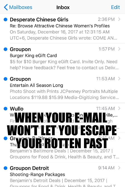 Rotten meme | WHEN YOUR E-MAIL WON'T LET YOU ESCAPE YOUR ROTTEN PAST | image tagged in rotten meme,funny,memes | made w/ Imgflip meme maker