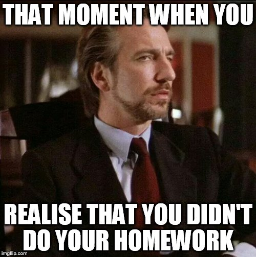 Hans Gruber Die Hard | THAT MOMENT WHEN YOU REALISE THAT YOU DIDN'T DO YOUR HOMEWORK | image tagged in hans gruber die hard | made w/ Imgflip meme maker