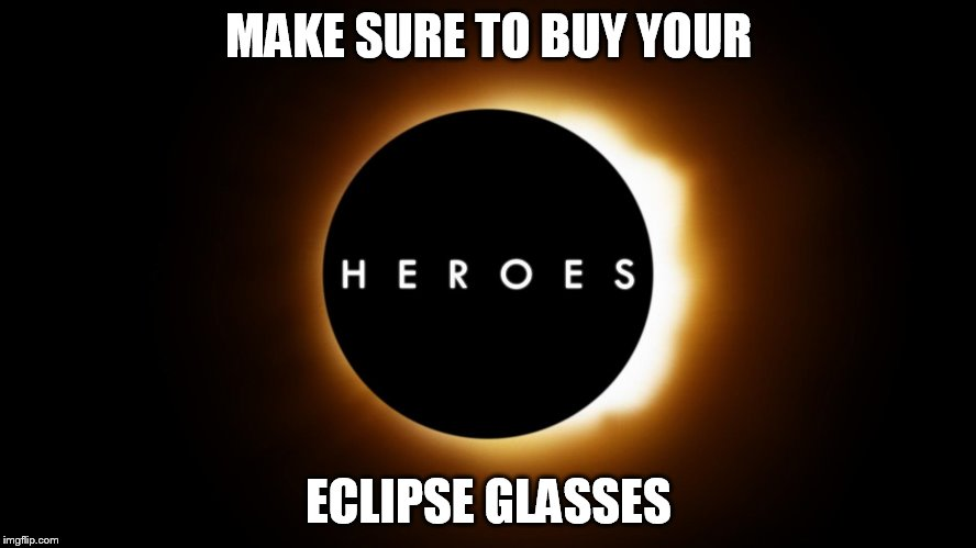 MAKE SURE TO BUY YOUR ECLIPSE GLASSES | image tagged in heroes eclipse | made w/ Imgflip meme maker