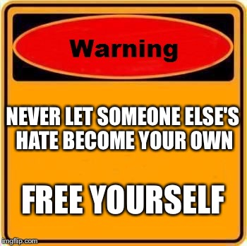 Warning Sign Meme | NEVER LET SOMEONE ELSE'S HATE BECOME YOUR OWN FREE YOURSELF | image tagged in memes,warning sign | made w/ Imgflip meme maker