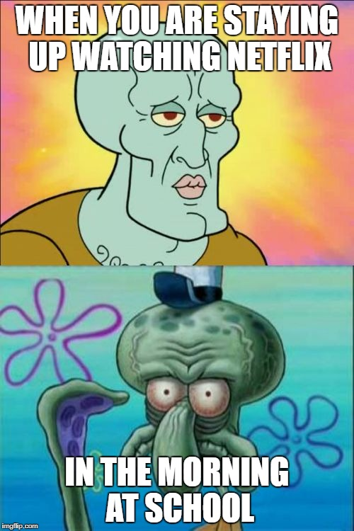 Squidward Meme | WHEN YOU ARE STAYING UP WATCHING NETFLIX IN THE MORNING AT SCHOOL | image tagged in memes,squidward | made w/ Imgflip meme maker
