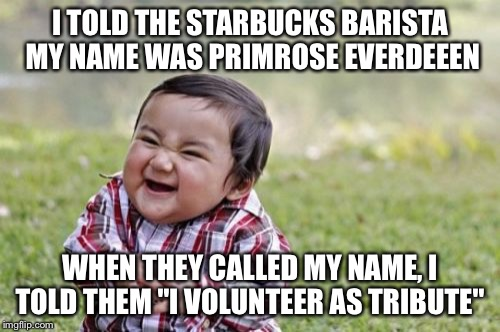 "Evil Toddler Meme | I TOLD THE STARBUCKS BARISTA MY NAME WAS PRIMROSE EVERDEEEN WHEN THEY CALLED MY NAME, I TOLD THEM ""I VOLUNTEER AS TRIBUTE"" 