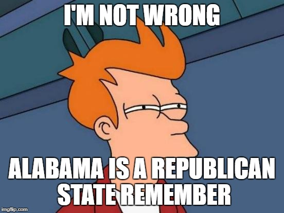 Futurama Fry Meme | I'M NOT WRONG ALABAMA IS A REPUBLICAN STATE REMEMBER | image tagged in memes,futurama fry | made w/ Imgflip meme maker
