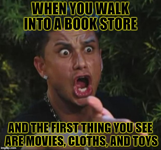 DJ Pauly D Meme | WHEN YOU WALK INTO A BOOK STORE AND THE FIRST THING YOU SEE ARE MOVIES, CLOTHS, AND TOYS | image tagged in memes,dj pauly d | made w/ Imgflip meme maker