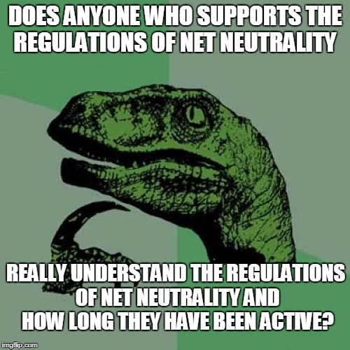 Philosoraptor | DOES ANYONE WHO SUPPORTS THE REGULATIONS OF NET NEUTRALITY REALLY UNDERSTAND THE REGULATIONS OF NET NEUTRALITY AND HOW LONG THEY HAVE BEEN A | image tagged in philosoraptor,memes,net neutrality,regulation,internet,ajit pai | made w/ Imgflip meme maker