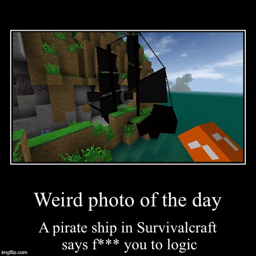 Pirate Ship  | Weird photo of the day | A pirate ship in Survivalcraft says f*** you to logic | image tagged in funny,demotivationals,pirate ship,survivalcraft | made w/ Imgflip demotivational maker