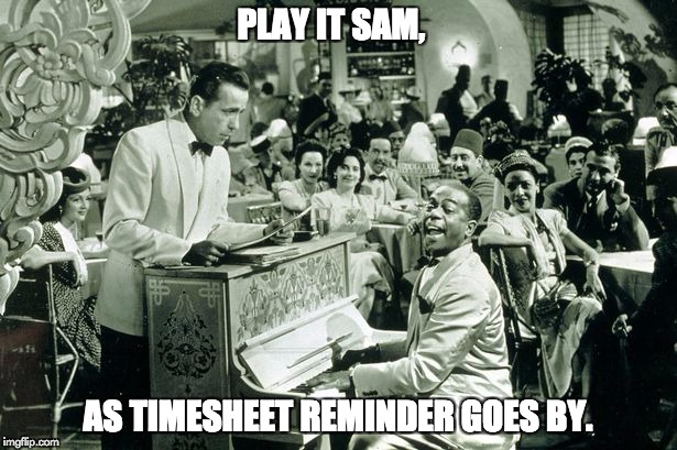 PLAY IT SAM, AS TIMESHEET REMINDER GOES BY. | image tagged in casablanca timesheet reminder | made w/ Imgflip meme maker