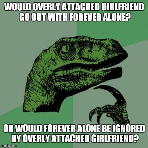 Inspired by Raydog, in which JBmemegeek suggested I submit. | WOULD OVERLY ATTACHED GIRLFRIEND GO OUT WITH FOREVER ALONE? OR WOULD FOREVER ALONE BE IGNORED BY OVERLY ATTACHED GIRLFRIEND? | image tagged in memes,philosoraptor | made w/ Imgflip meme maker