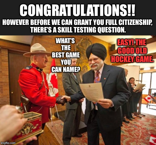 Canadian citizenship test | CONGRATULATIONS!! HOWEVER BEFORE WE CAN GRANT YOU FULL CITIZENSHIP, THERE'S A SKILL TESTING QUESTION. WHAT'S THE BEST GAME YOU CAN NAME? EAS | image tagged in canada,canadian,citizen,test,hockey,game | made w/ Imgflip meme maker