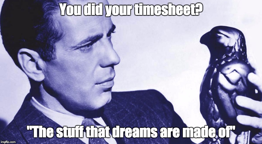 "You did your timesheet? ""The stuff that dreams are made of"" 